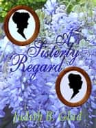 A Sisterly Regard ebook by Judith B. Glad