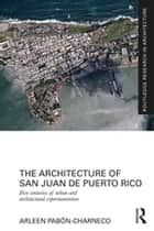 The Architecture of San Juan de Puerto Rico - Five centuries of urban and architectural experimentation ebook by Arleen Pabon-Charneco