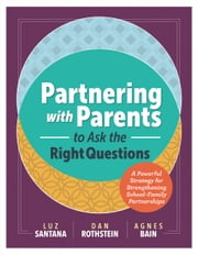Partnering with Parents to Ask the Right Questions - A Powerful Strategy for Strengthening School-Family Partnerships ebook by Luz Santana,Dan Rothstein,Agnes Bain