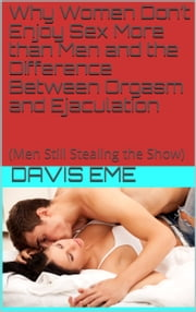 Why Women Don't Enjoy Sex More than Men and the Difference Between Orgasm and Ejaculation(Men Still Stealing the Show) ebook by Davis Eme