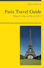 Paris, France Travel Guide - What To See & Do ebook by Kelly Sanderson