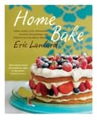 Home Bake - Cakes, muffins, tarts, cheesecakes, brownies and puddings, with foolproof tips from Master Pâtissier ebook by Eric Lanlard