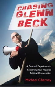 Chasing Glenn Beck: A Personal Experiment in Reclaiming Our Hijacked Political Conversation ebook by Michael Charney