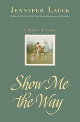 Show Me the Way - A Memoir in Stories ebook by Jennifer Lauck