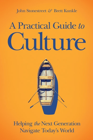 A Practical Guide to Culture - Helping the Next Generation Navigate Today's World ebook by John Stonestreet,Brett Kunkle