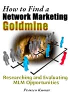 How to Find a Network Marketing Goldmine: Researching and Evaluating MLM Opportunities ebook by Praveen Kumar, Prashant Kumar