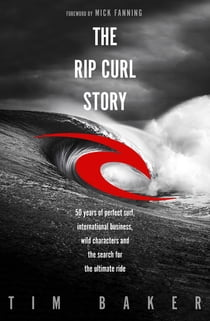 The Rip Curl Story - 50 years of perfect surf, international business, wild characters and the search for the ultimate ride ebook by Tim Baker