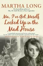 Ma, I've Got Meself Locked Up in the Mad House ebook by