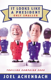 It Looks Like a President Only Smaller - Trailing Campaign 2000 ebook by Joel Achenbach