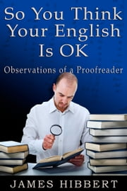 So You Think Your English Is OK - Observations of a Proofreader ebook by James Hibbert