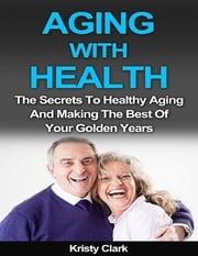 Aging With Health - The Secrets to Healthy Aging and Making the Best of Your Golden Years. ebook by Kristy Clark