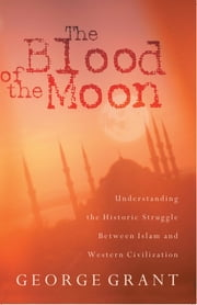 The Blood of the Moon - Understanding the Historic Struggle Between Islam and Western Civilization ebook by George Grant