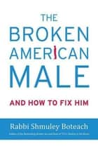 The Broken American Male - And How to Fix Him ebook by Shmuley Boteach