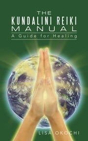 The Kundalini Reiki Manual - A Guide for Kundalini Reiki Attuners and Clients ebook by Lisa Okochi