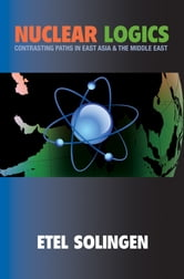 Nuclear Logics - Contrasting Paths in East Asia and the Middle East ebook by Etel Solingen
