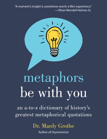 Metaphors Be With You - An A to Z Dictionary of History's Greatest Metaphorical Quotations ebook by Dr. Mardy Grothe