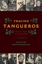Tracing Tangueros - Argentine Tango Instrumental Music ebook by Kacey Link,Kristin Wendland