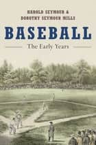 Baseball - The Early Years ebook by Harold Seymour, Dorothy Seymour Mills