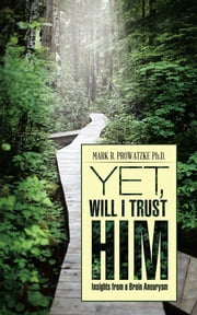 Yet, Will I Trust Him - Insights from a Brain Aneurysm ebook by Mark R. Prowatzke Ph.D.