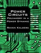 Power Circuits: Polyamory In a Power Dynamic ebook by Raven Kaldera