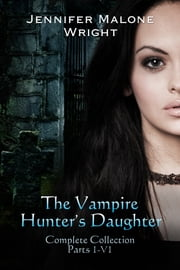 The Vampire Hunter's Daughter The Complete Collection ebook by Jennifer Malone Wright