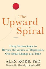 The Upward Spiral - Using Neuroscience to Reverse the Course of Depression, One Small Change at a Time ebook by Alex Korb, PhD, Daniel J. Siegel,...