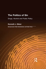 The Politics of Sin: Drugs, Alcohol and Public Policy - Drugs, Alcohol and Public Policy ebook by Kenneth J. Meier