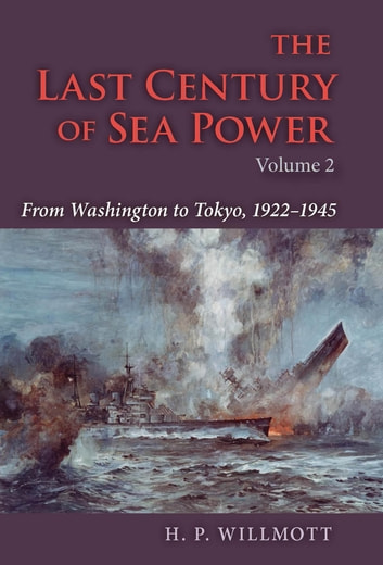 The Last Century of Sea Power, Volume 2 - From Washington to Tokyo, 1922–1945 ebook by H. P. Willmott