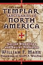 Templar Sanctuaries in North America - Sacred Bloodlines and Secret Treasures ebook by William F. Mann, Scott F. Wolter
