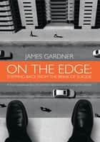 On The Edge: Stepping Back From The Brink of Suicide ebook by James Gardner
