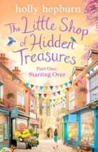 The Little Shop of Hidden Treasures Part One - Starting Over ebook by Holly Hepburn