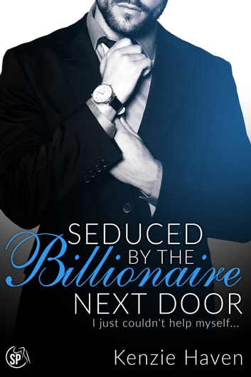Seduced by the Billionaire Next Door - I just couldn't help myself... ebook by Kenzie Haven