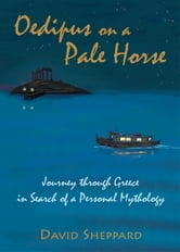 Oedipus on a Pale Horse, Journey through Greece in Search of a Personal Mythology ebook by David Sheppard