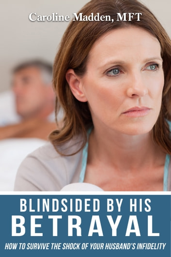 Blindsided By His Betrayal: Surviving the Shock of Your Husband's Infidelity (Surviving Infidelity, Advice From A Marriage Therapist Book 1) ebook by Caroline Madden