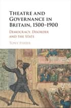 Theatre and Governance in Britain, 1500–1900 - Democracy, Disorder and the State ebook by Tony Fisher