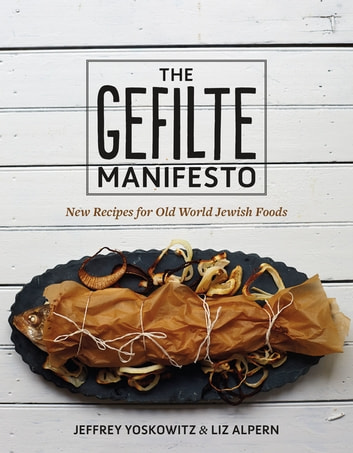 The Gefilte Manifesto - New Recipes for Old World Jewish Foods eBook by Jeffrey Yoskowitz,Liz Alpern