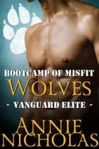Bootcamp of Misfist Wolves - Vanguard Elite, #1 ebook by Annie Nicholas