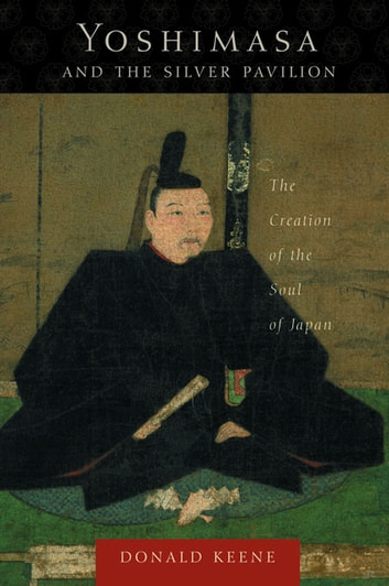 Yoshimasa and the Silver Pavilion - The Creation of the Soul of Japan ebook by Donald Keene