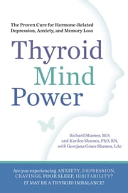 Thyroid Mind Power: The Proven Cure for Hormone-Related Depression Anxiety and Memory Loss - The Proven Cure for Hormone-Related Depression, Anxiety, and Memory Loss ebook by Richard Shames,Karilee Shames,Georjana Grace Shames