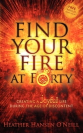 Find Your Fire at Forty - Creating a Joyful Life During the Age of Discontent ebook by Heather H. O'Neill