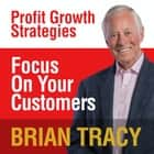 Focus on Your Customer - Profit Growth Strategies audiobook by Brian Tracy