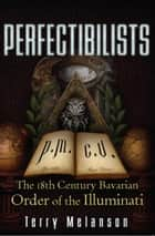 Perfectibilists - The 18th Century Bavarian Order of the Illuminati ebook by Terry Melanson