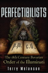 Perfectibilists: The 18th Century Bavarian Order of the Illuminati - The 18th Century Bavarian Order of the Illuminati ebook by Terry Melanson