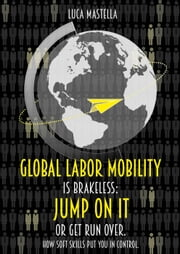 Global Labor Mobility is Brakeless: Jump on it or Get Run Over. How Soft Skills put you in control. ebook by Luca Mastella
