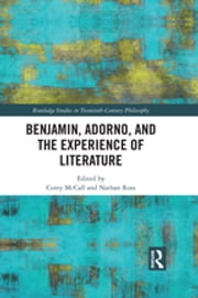 Benjamin, Adorno, and the Experience of Literature ebook by Corey McCall, Nathan Ross