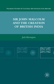Sir John Malcolm and the Creation of British India ebook by J. Harrington