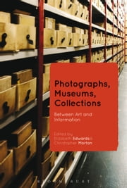 Photographs, Museums, Collections - Between Art and Information ebook by Professor Elizabeth Edwards,Dr Christopher Morton