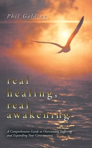 Real Healing, Real Awakening - A Comprehensive Guide to Overcoming Suffering and Expanding Your Consciousness ebook by Phil Golding