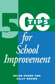 500 Tips for School Improvement ebook by Brown, Sally (Educational Development Advisor, University of Northumbria),...