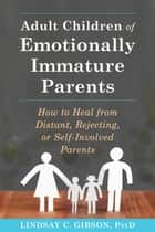 Adult Children of Emotionally Immature Parents - How to Heal from Distant, Rejecting, or Self-Involved Parents ebook by Lindsay C. Gibson, PsyD